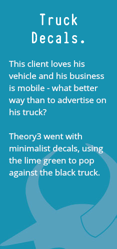 Truck Decals. This client loves his vehicle and his business is mobile - what better way than to advertise on his truck? Theory3 went with minimalist decals, using the lime green to pop against the black truck.