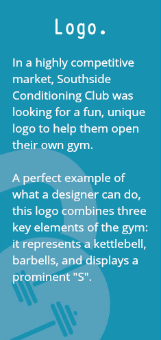 "Logo. In a highly competitive market, Southside Conditioning Club was looking for a fun, unique logo to help them open their own gym. A perfect example of what a designer can do, this logo combines three key elements of the gym: it represents a kettlebell, barbells, and displays a prominent ""S""."