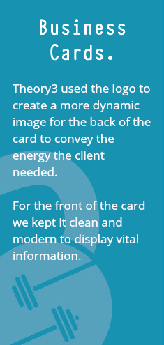 Business Cards. Theory3 used the logo to create a more dynamic image for the back of the card to convey the energy the client needed. For the front of the card we kept it clean and modern to display vital information.