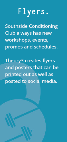 Flyers. Southside Conditioning Club always has new workshops, events, promos and schedules. Theory3 creates flyers and posters that can be printed out as well as posted to social media.