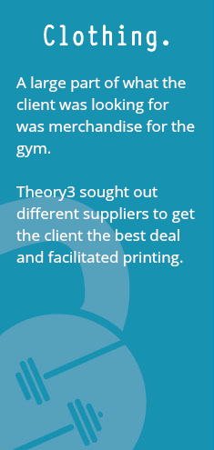 Clothing. A large part of what the client was looking for was merchandise for the gym. Theory3 sought out different suppliers to get the client the best deal and facilitated printing.