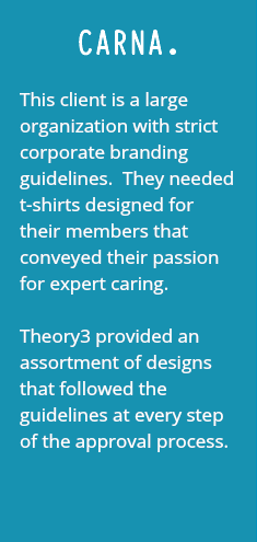 CARNA. This client is a large organization with strict corporate branding guidelines. They needed t-shirts designed for their members that conveyed their passion for expert caring. Theory3 provided an assortment of designs that followed the guidelines at every step of the approval process.