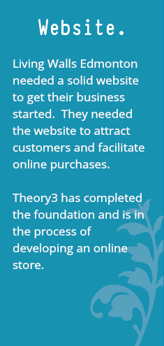 Website. Living Walls Edmonton needed a solid website to get their business started. They needed the website to attract customers and facilitate online purchases. Theory3 has completed the foundation and is in the process of developing an online store.