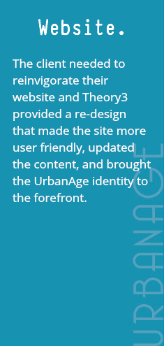Website. The client needed to reinvigorate their website and Theory3 provided a re-design that made the site more user friendly, updated the content, and brought the UrbanAge identity to the forefront.